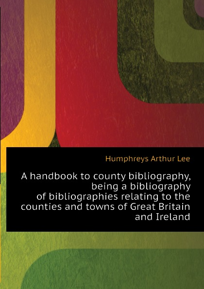Humphreys Arthur Lee A handbook to county bibliography, being a bibliography of bibliographies relating to the counties and towns of Great Britain and Ireland
