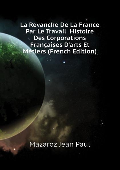 Фото - Mazaroz Jean Paul La Revanche De La France Par Le Travail Histoire Des Corporations Francaises Darts Et Metiers (French Edition) jean paul gaultier le male