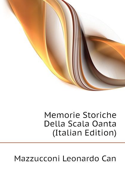 Mazzucconi Leonardo Can Memorie Storiche Della Scala Oanta (Italian Edition) giorgio bompiani memorie storiche della famiglia bompiani vol ii