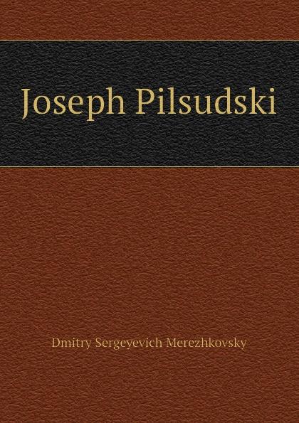Дмитрий Сергеевич Мережковский Joseph Pilsudski