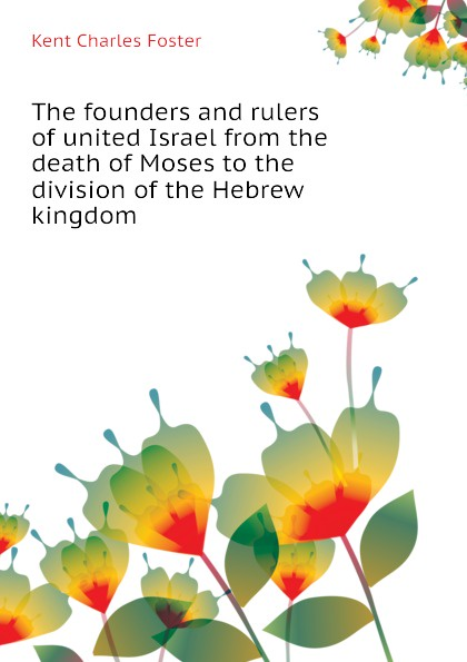 Kent Charles Foster The founders and rulers of united Israel from the death Moses to division Hebrew kingdom