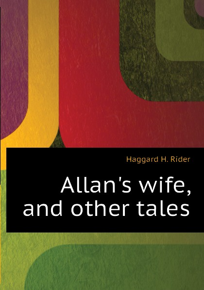 Haggard H. Rider Allans wife, and other tales haggard h allan's wife