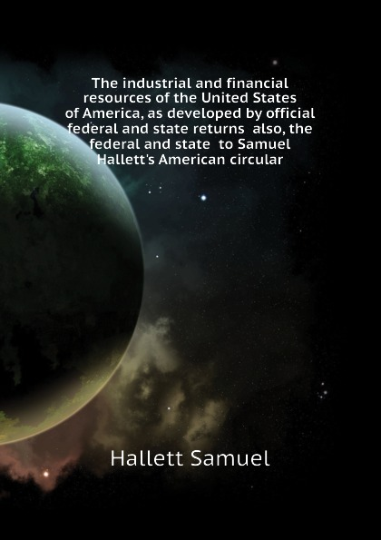 Hallett Samuel The industrial and financial resources of the United States of America, as developed by official federal and state returns also, the federal and state to Samuel Halletts American circular