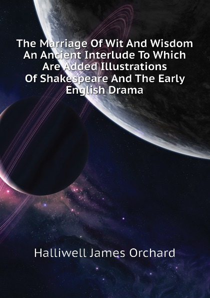 Halliwell James Orchard The Marriage Of Wit And Wisdom An Ancient Interlude To Which Are Added Illustrations Of Shakespeare And The Early English Drama