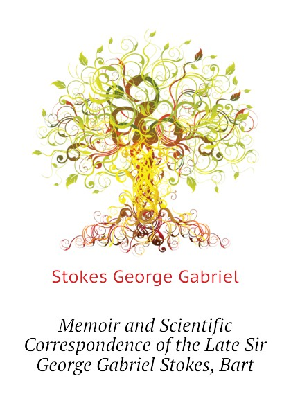 Stokes George Gabriel Memoir and Scientific Correspondence of the Late Sir George Gabriel Stokes, Bart madeline george gabriel s heart