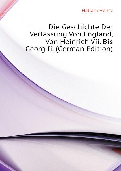 Henry Hallam Die Geschichte Der Verfassung Von England, Von Heinrich Vii. Bis Georg Ii. (German Edition)