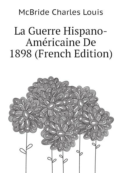 McBride Charles Louis La Guerre Hispano-Americaine De 1898 (French Edition) cillian mcbride recognition