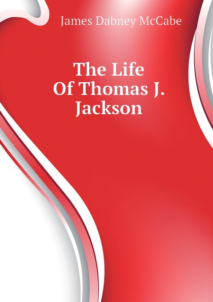 McCabe James Dabney The Life Of Thomas J. Jackson robert lewis dabney life and campaigns of lieut gen thomas j jackson stonewall jackson