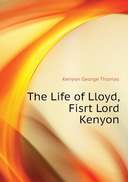Kenyon George Thomas The Life of Lloyd, Fisrt Lord Kenyon kenyon s born of fury