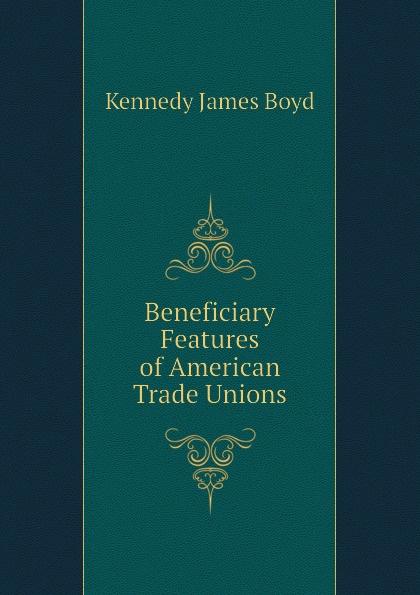 Beneficiary Features of American Trade Unions Эта книга — репринт оригинального...