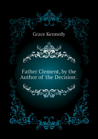 Kennedy Grace Father Clement, by the Author of the Decision. kennedy grace the works of grace kennedy volume 1