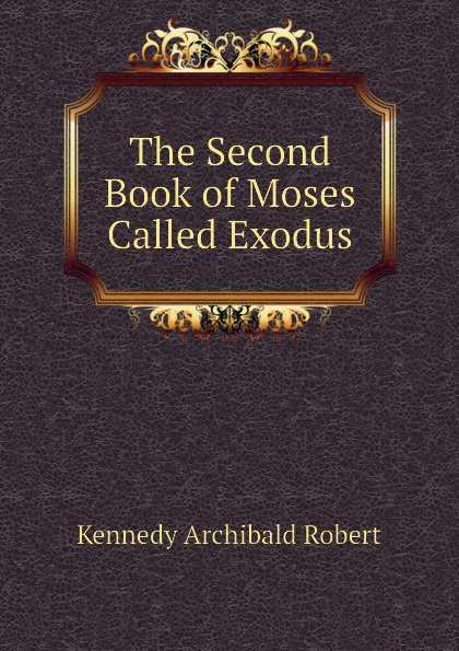 Kennedy Archibald Robert The Second Book of Moses Called Exodus