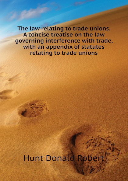 Hunt Donald Robert The law relating to trade unions. A concise treatise on the law governing interference with trade, with an appendix of statutes relating to trade unions недорго, оригинальная цена
