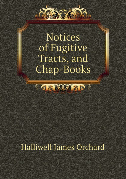 Halliwell James Orchard Notices of Fugitive Tracts, and Chap-Books