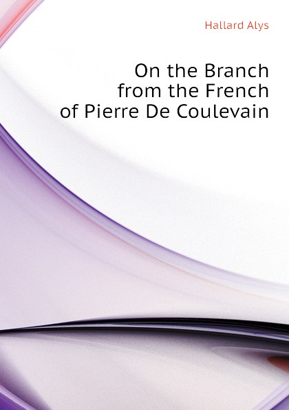 Hallard Alys On the Branch from the French of Pierre De Coulevain hélène favre de coulevain on the branch from the french of pierre de coulevain pseud
