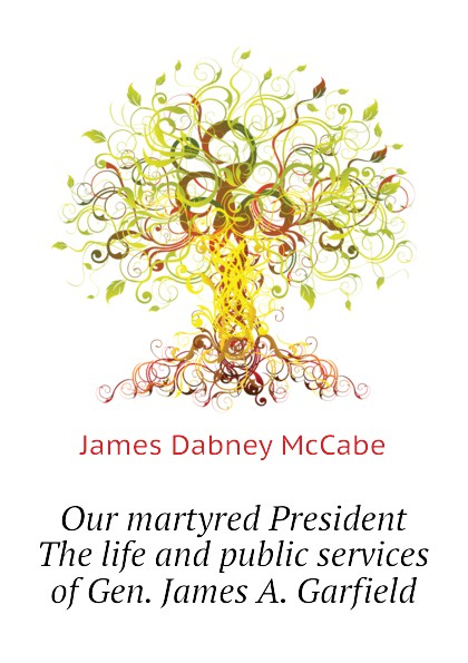 McCabe James Dabney Our martyred President The life and public services of Gen. James A. Garfield james mccabe часы james mccabe jm 1022 33 коллекция heritage ii