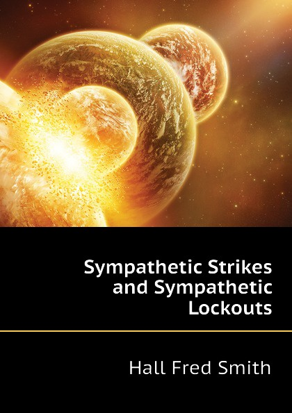 Sympathetic Strikes and Sympathetic Lockouts Эта книга — репринт оригинального...