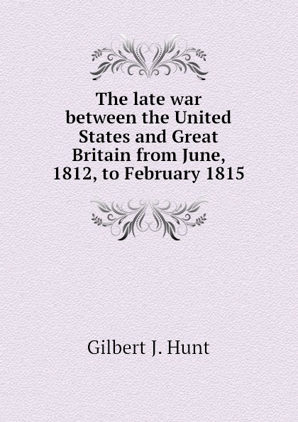Gilbert J. Hunt The late war between the United States and Great Britain from June, 1812, to February 1815