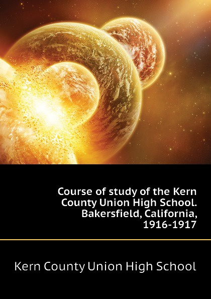 Kern County Union High School Course of study the School. Bakersfield, California, 1916-1917