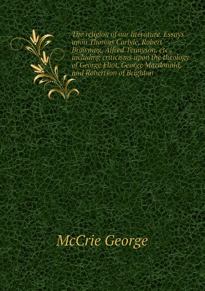 McCrie George The religion of our literature. Essays upon Thomas Carlyle, Robert Browning, Alfred Tennyson, etc., including criticisms upon the theology of George Eliot, George Macdonald, and Robertson of Brighton george macdonald robert falconer