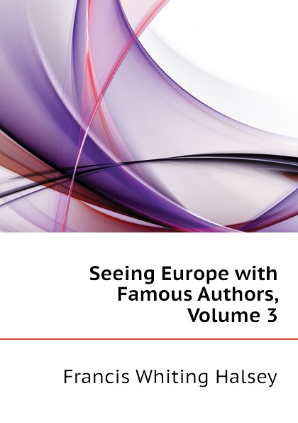 цена на W. Halsey Francis Seeing Europe with Famous Authors, Volume 3