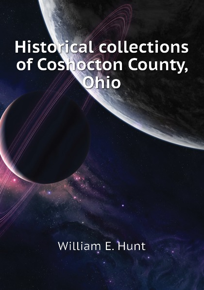William E. Hunt Historical collections of Coshocton County, Ohio