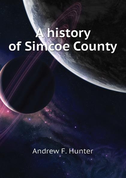 купить Andrew F. Hunter A history of Simcoe County дешево