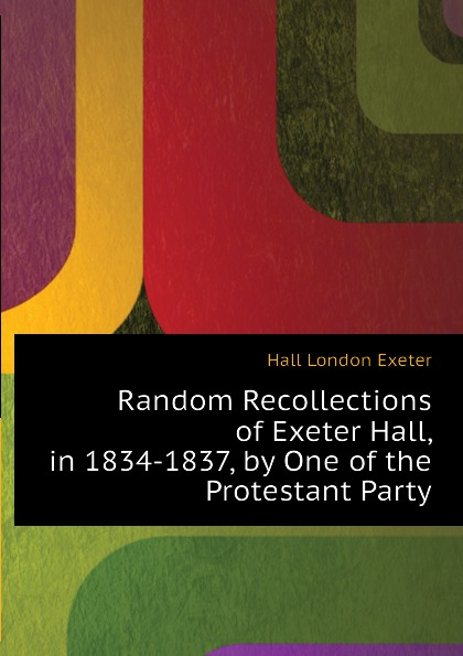 Hall London Exeter Random Recollections of Exeter Hall, in 1834-1837, by One of the Protestant Party hall l the party