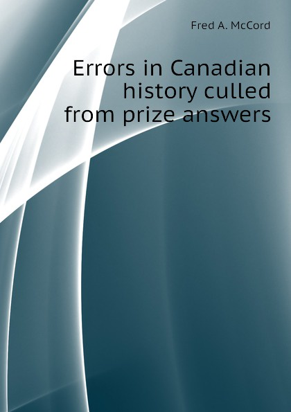 Fred A. McCord Errors in Canadian history culled from prize answers fred a frederick augustus mccord errors in canadian history