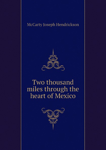 McCarty Joseph Hendrickson Two thousand miles through the heart of Mexico mccarty joseph hendrickson two thousand miles through the heart of mexico