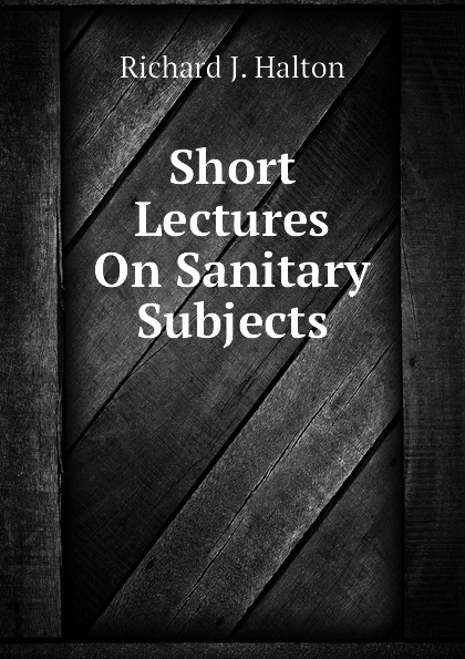 Richard J. Halton Short Lectures On Sanitary Subjects