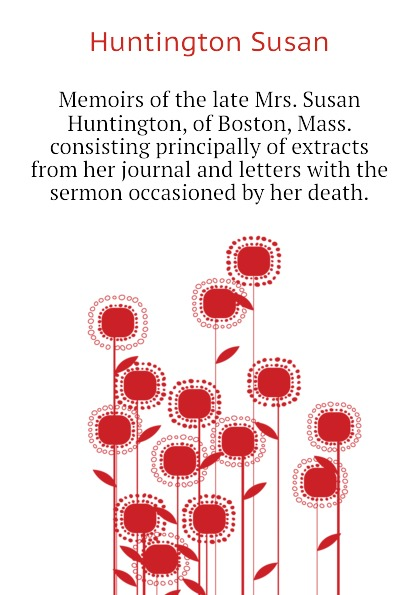Huntington Susan Memoirs of the late Mrs. Susan Huntington, of Boston, Mass. consisting principally of extracts from her journal and letters with the sermon occasioned by her death. benjamin wisner memoirs of the late mrs susan huntington