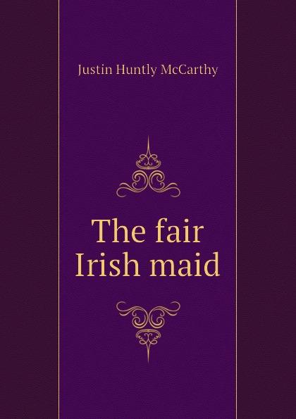 Justin H. McCarthy The fair Irish maid