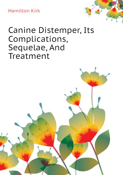 Hamilton Kirk Canine Distemper, Its Complications, Sequelae, And Treatment