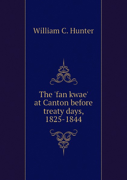 William C. Hunter The fan kwae at Canton before treaty days, 1825-1844 w c hunter the fan kwae at canton before treaty days 1825 1844