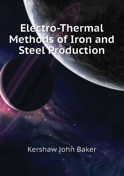 Kershaw John Baker Electro-Thermal Methods of Iron and Steel Production