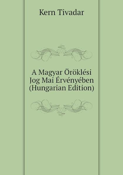 Kern Tivadar A Magyar Oroklesi Jog Mai Ervenyeben (Hungarian Edition) béla balkay magyar banya jog a teljes joganyag