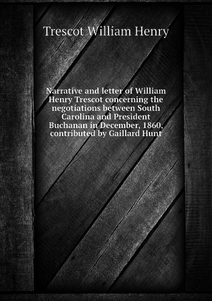 Trescot William Henry Narrative and letter of William Henry Trescot concerning the negotiations between South Carolina and President Buchanan in December, 1860, contributed by Gaillard Hunt