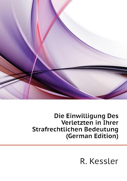 Die Einwilligung Des Verletzten in Ihrer Strafrechtlichen Bedeutung (German Edition)