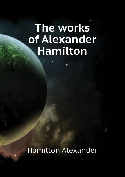 Hamilton Alexander The works of Alexander Hamilton