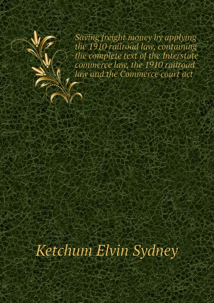 Ketchum Elvin Sydney Saving freight money by applying the 1910 railroad law, containing complete text of Interstate commerce law and Commerce court act