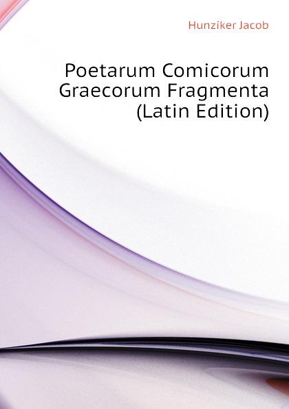 Hunziker Jacob Poetarum Comicorum Graecorum Fragmenta (Latin Edition) theodor kock comicorum atticorum fragmenta volume 2