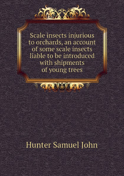 Hunter Samuel John Scale insects injurious to orchards, an account of some scale insects liable to be introduced with shipments of young trees