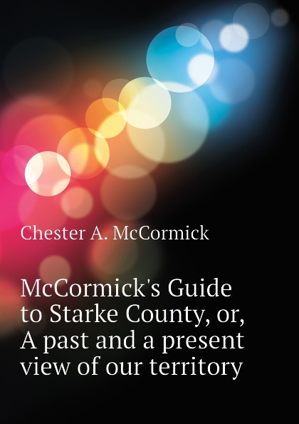 Chester A. McCormick McCormicks Guide to Starke County, or, A past and a present view of our territory