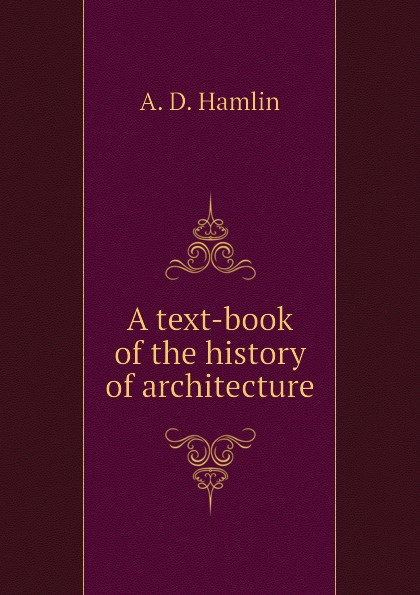 A. D. Hamlin A text-book of the history of architecture a d hamlin a history of ornament ancient and medieval