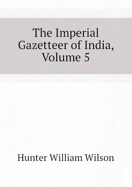 Hunter William Wilson The Imperial Gazetteer of India, Volume 5 hunter william wilson the imperial gazetteer of india volume 3