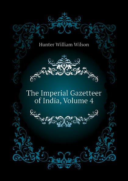 Hunter William Wilson The Imperial Gazetteer of India, Volume 4 hunter william wilson the imperial gazetteer of india volume 3