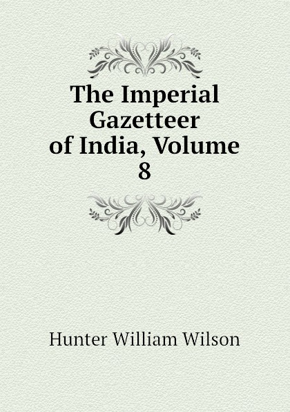 Hunter William Wilson The Imperial Gazetteer of India, Volume 8 hunter william wilson the imperial gazetteer of india volume 3