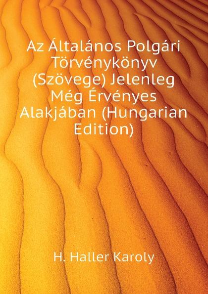 H. Haller Karoly Az Altalanos Polgari Torvenykonyv (Szovege) Jelenleg Meg Ervenyes Alakjaban (Hungarian Edition) цены