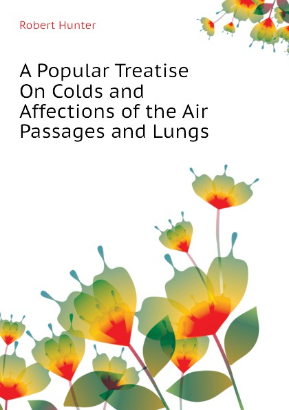 Robert Hunter A Popular Treatise On Colds and Affections of the Air Passages and Lungs
